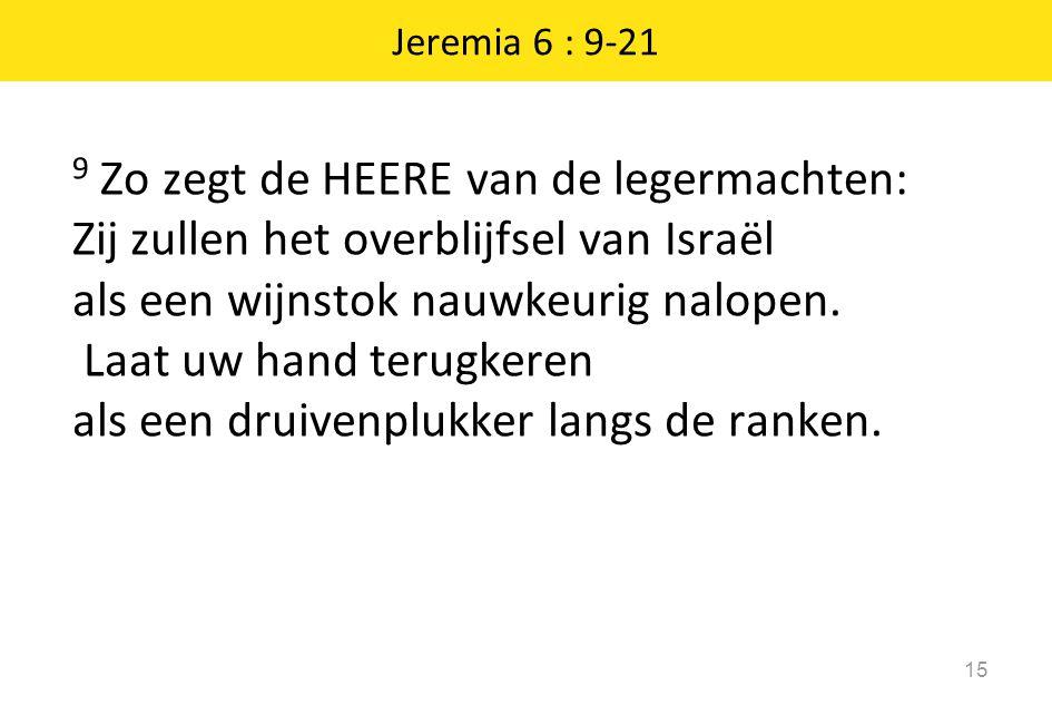 15 Jeremia 6 : 9-21 9 Zo zegt de HEERE van de legermachten: Zij zullen het overblijfsel van Israël als een wijnstok nauwkeurig nalopen. Laat uw hand t