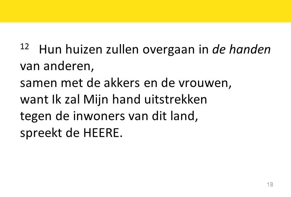 18 12 Hun huizen zullen overgaan in de handen van anderen, samen met de akkers en de vrouwen, want Ik zal Mijn hand uitstrekken tegen de inwoners van