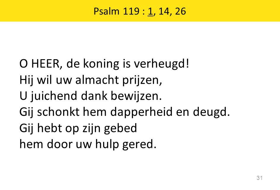 Psalm 119 : 1, 14, 26 31 O HEER, de koning is verheugd! Hij wil uw almacht prijzen, U juichend dank bewijzen. Gij schonkt hem dapperheid en deugd. Gij