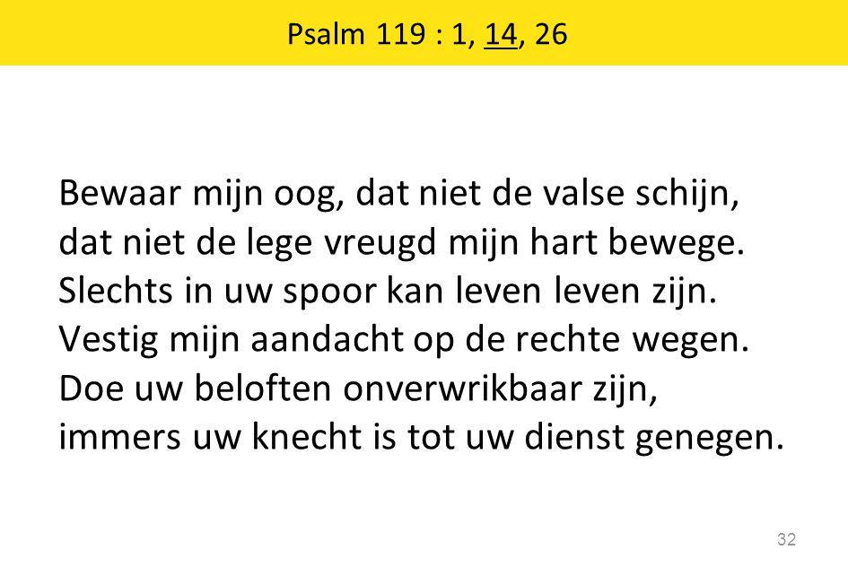 Psalm 119 : 1, 14, 26 32 Bewaar mijn oog, dat niet de valse schijn, dat niet de lege vreugd mijn hart bewege. Slechts in uw spoor kan leven leven zijn