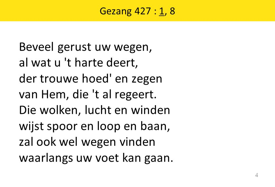 Gezang 427 : 1, 8 4 Beveel gerust uw wegen, al wat u 't harte deert, der trouwe hoed' en zegen van Hem, die 't al regeert. Die wolken, lucht en winden
