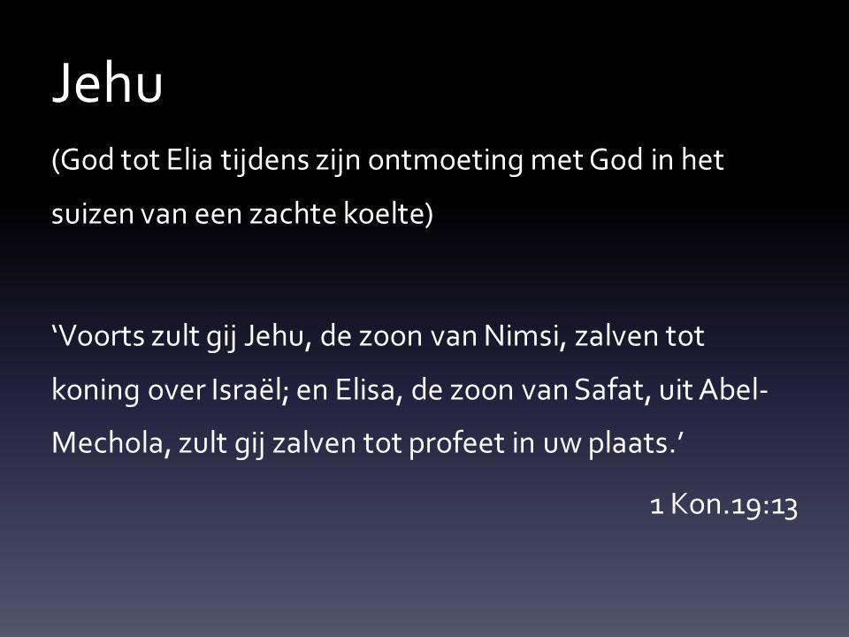 Jehu (God tot Elia tijdens zijn ontmoeting met God in het suizen van een zachte koelte) 'Voorts zult gij Jehu, de zoon van Nimsi, zalven tot koning ov