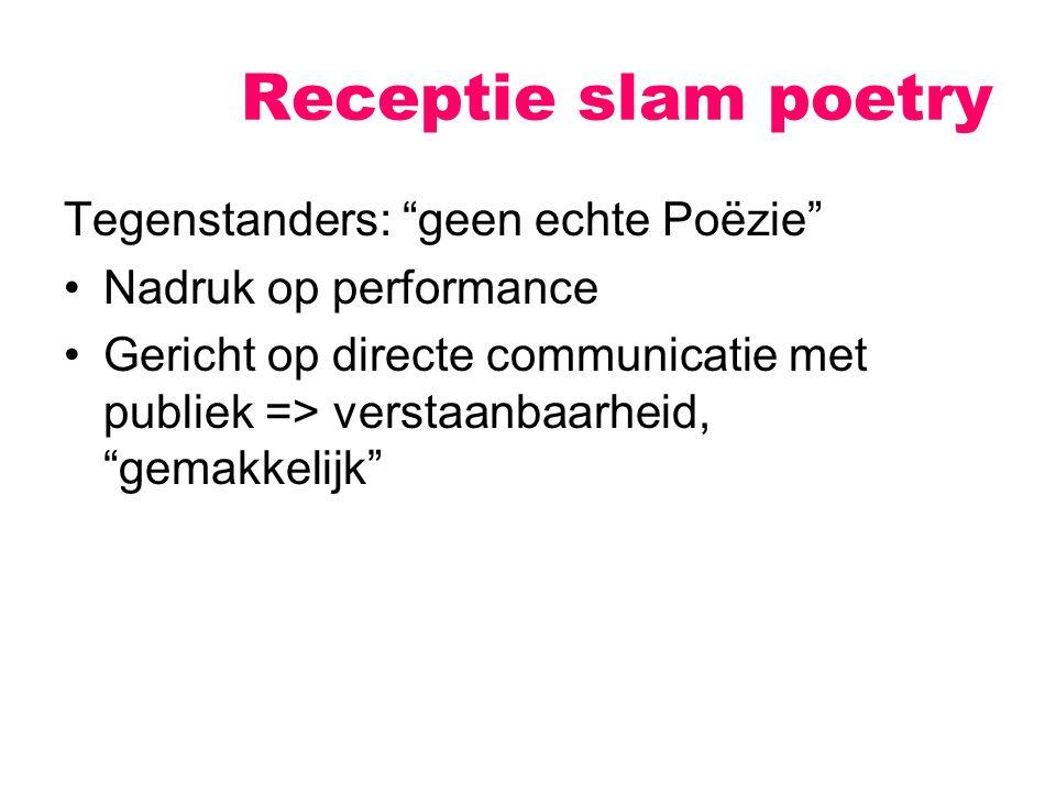 Receptie slam poetry Tegenstanders: geen echte Poëzie Nadruk op performance Gericht op directe communicatie met publiek => verstaanbaarheid, gemakkelijk