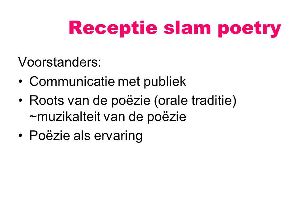 Receptie slam poetry Voorstanders: Communicatie met publiek Roots van de poëzie (orale traditie) ~muzikalteit van de poëzie Poëzie als ervaring
