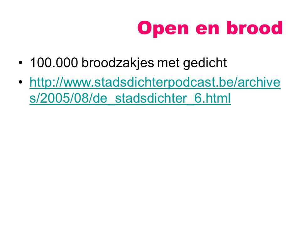 Open en brood 100.000 broodzakjes met gedicht http://www.stadsdichterpodcast.be/archive s/2005/08/de_stadsdichter_6.htmlhttp://www.stadsdichterpodcast.be/archive s/2005/08/de_stadsdichter_6.html