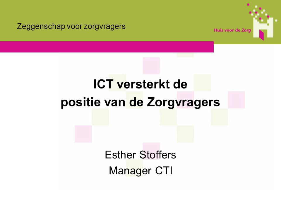 Zeggenschap voor zorgvragers ICT versterkt de positie van de Zorgvragers Esther Stoffers Manager CTI