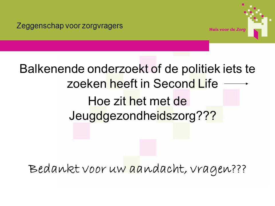 Zeggenschap voor zorgvragers Balkenende onderzoekt of de politiek iets te zoeken heeft in Second Life Hoe zit het met de Jeugdgezondheidszorg??? Bedan