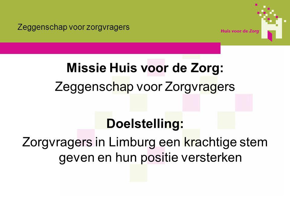 Zeggenschap voor zorgvragers Missie Huis voor de Zorg: Zeggenschap voor Zorgvragers Doelstelling: Zorgvragers in Limburg een krachtige stem geven en h