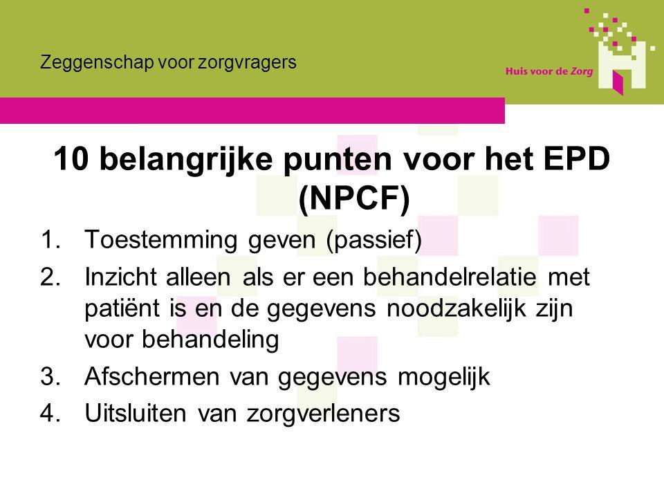 Zeggenschap voor zorgvragers 10 belangrijke punten voor het EPD (NPCF) 1.Toestemming geven (passief) 2.Inzicht alleen als er een behandelrelatie met p