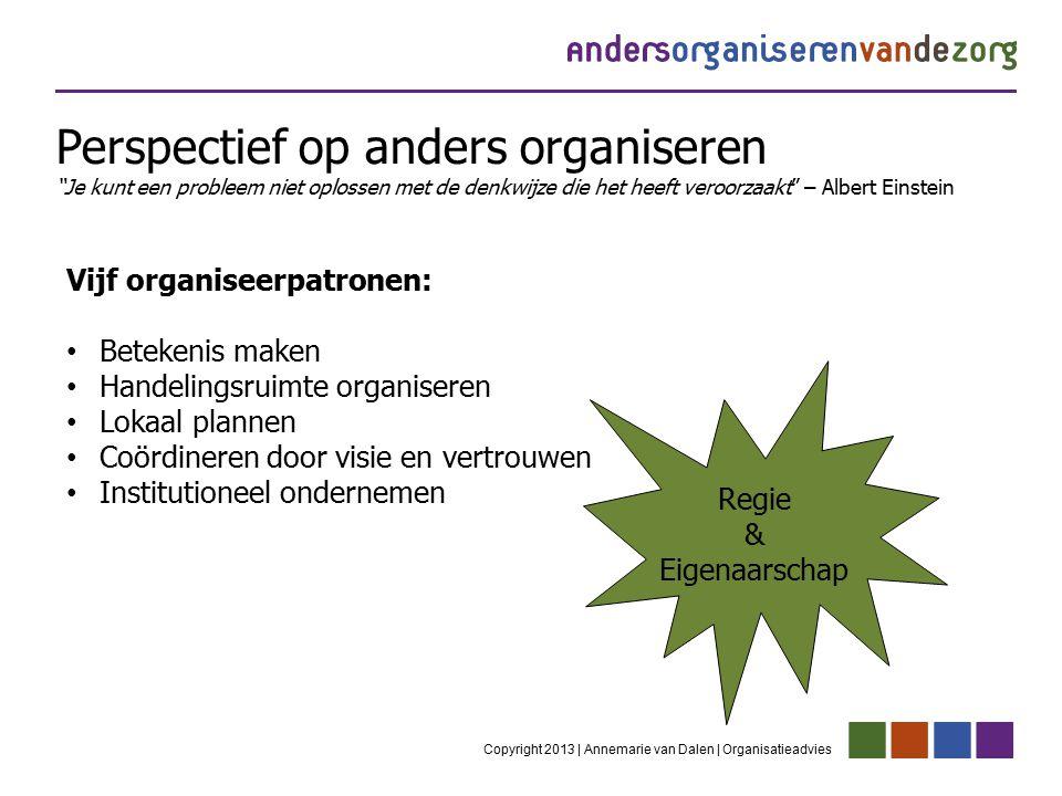 Copyright 2013 | Annemarie van Dalen | Organisatieadvies Vijf organiseerpatronen: Betekenis maken Handelingsruimte organiseren Lokaal plannen Coördine