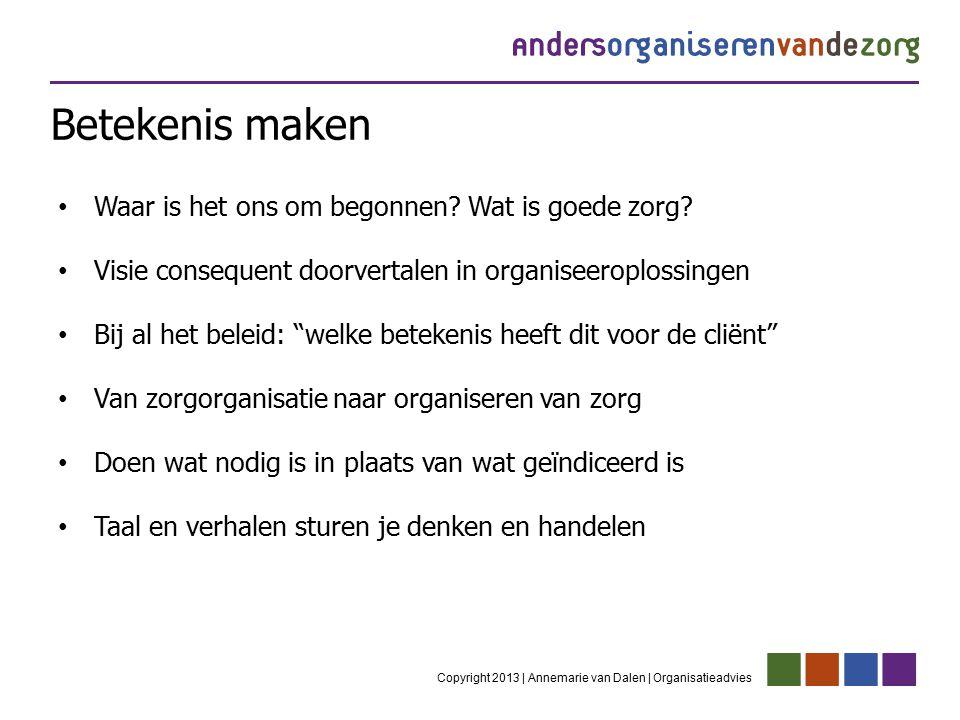 Betekenis maken Copyright 2013 | Annemarie van Dalen | Organisatieadvies Waar is het ons om begonnen? Wat is goede zorg? Visie consequent doorvertalen