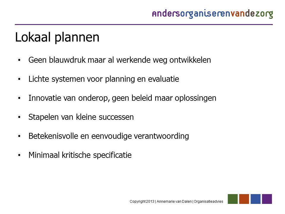 Lokaal plannen Copyright 2013 | Annemarie van Dalen | Organisatieadvies Geen blauwdruk maar al werkende weg ontwikkelen Lichte systemen voor planning