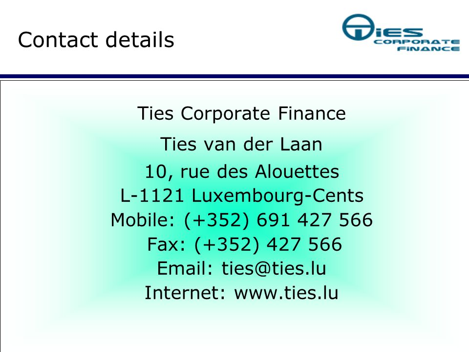 Ties Corporate Finance Ties van der Laan 10, rue des Alouettes L-1121 Luxembourg-Cents Mobile: (+352) 691 427 566 Fax: (+352) 427 566 Email: ties@ties.lu Internet: www.ties.lu Contact details
