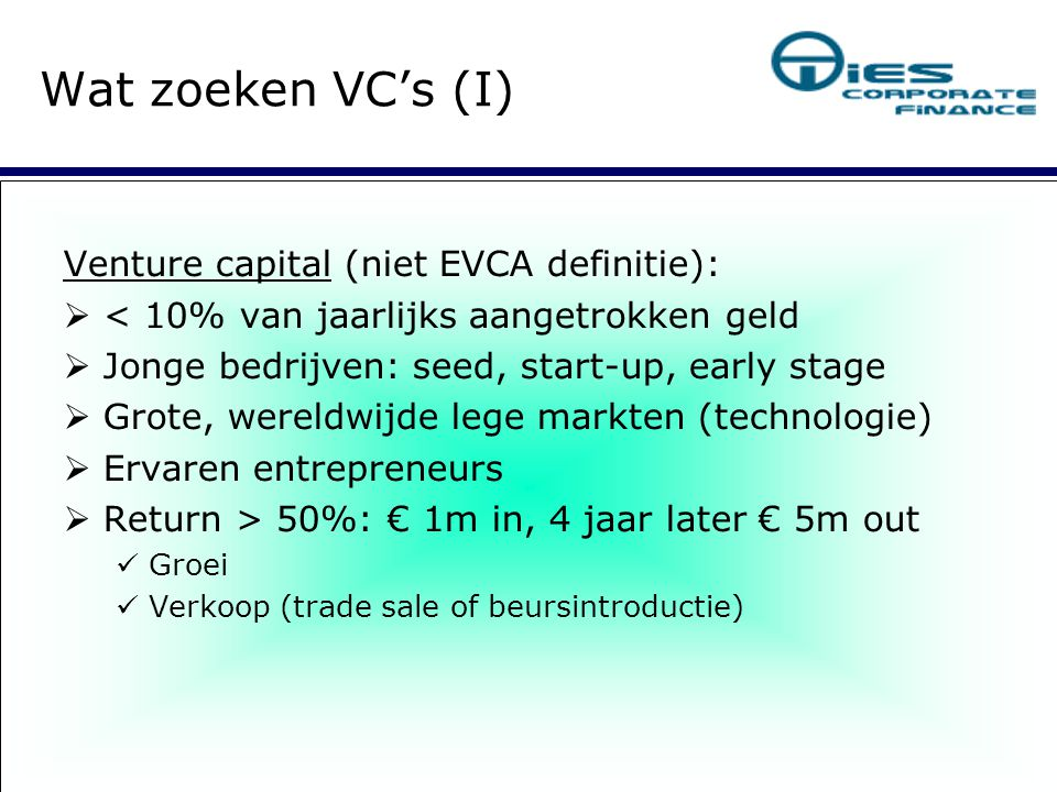 Venture capital (niet EVCA definitie):  < 10% van jaarlijks aangetrokken geld  Jonge bedrijven: seed, start-up, early stage  Grote, wereldwijde lege markten (technologie) ‏  Ervaren entrepreneurs  Return > 50%: € 1m in, 4 jaar later € 5m out Groei Verkoop (trade sale of beursintroductie) ‏ Wat zoeken VC's (I) ‏