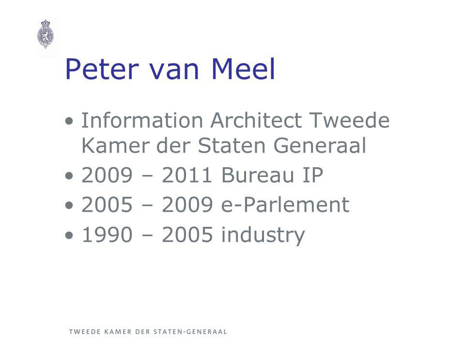 Peter van Meel Information Architect Tweede Kamer der Staten Generaal 2009 – 2011 Bureau IP 2005 – 2009 e-Parlement 1990 – 2005 industry