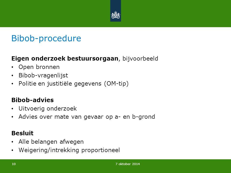 7 oktober 2014 Bibob-procedure Eigen onderzoek bestuursorgaan, bijvoorbeeld Open bronnen Bibob-vragenlijst Politie en justitiële gegevens (OM-tip) Bib