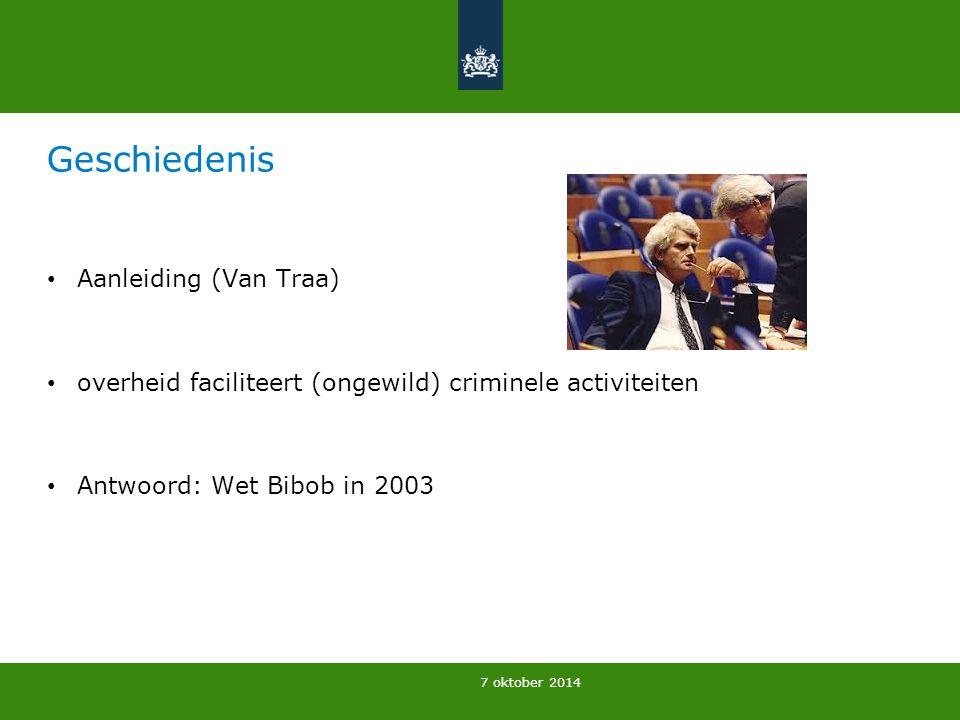7 oktober 2014 Geschiedenis Aanleiding (Van Traa) overheid faciliteert (ongewild) criminele activiteiten Antwoord: Wet Bibob in 2003