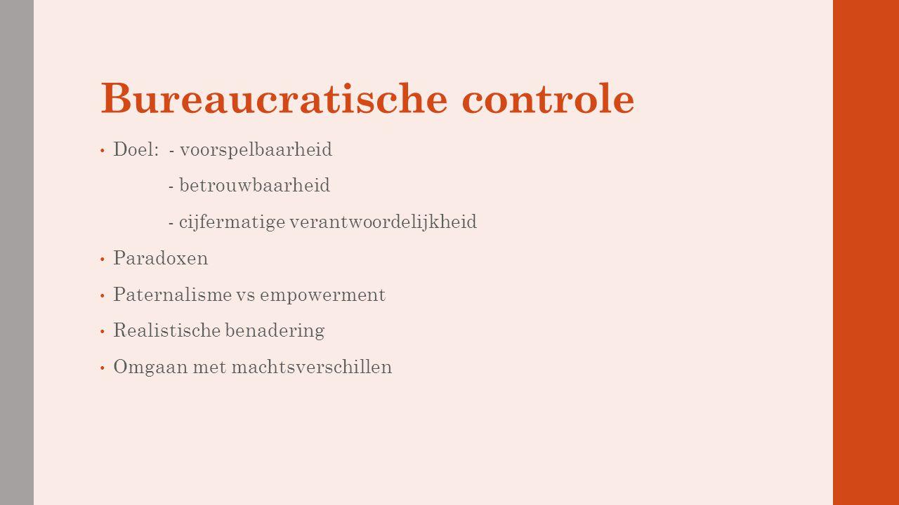 Bureaucratische controle Doel: - voorspelbaarheid - betrouwbaarheid - cijfermatige verantwoordelijkheid Paradoxen Paternalisme vs empowerment Realisti