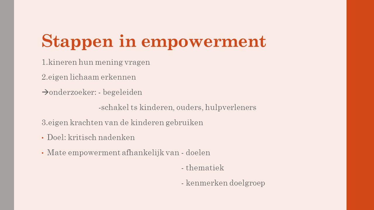 Stappen in empowerment 1.kineren hun mening vragen 2.eigen lichaam erkennen  onderzoeker: - begeleiden -schakel ts kinderen, ouders, hulpverleners 3.