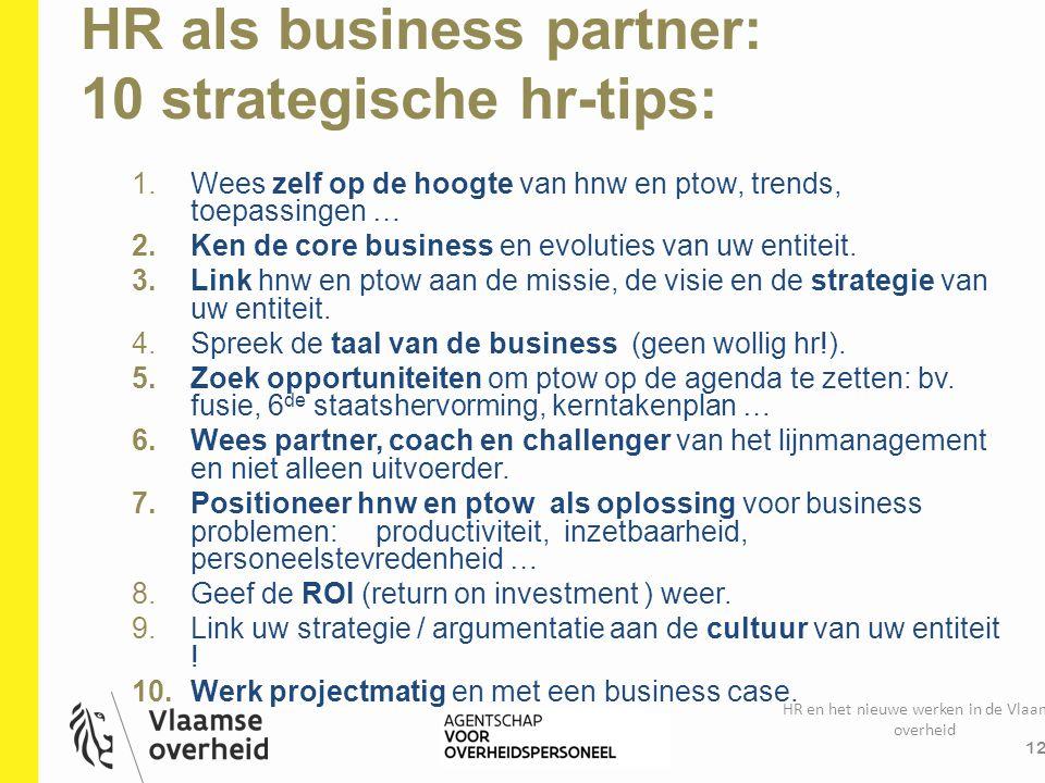 HR als business partner: 10 strategische hr-tips: HR en het nieuwe werken in de Vlaamse overheid 12 1.Wees zelf op de hoogte van hnw en ptow, trends,