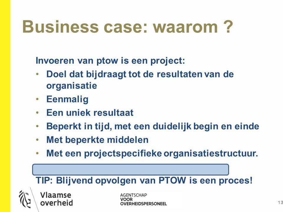 Business case: waarom ? 13 Invoeren van ptow is een project: Doel dat bijdraagt tot de resultaten van de organisatie Eenmalig Een uniek resultaat Bepe