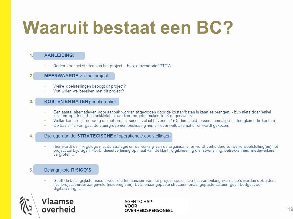 Waaruit bestaat een BC? 19 1.AANLEIDING: Reden voor het starten van het project - bvb; omzendbrief PTOW 2.MEERWAARDE van het project Welke doelstellin