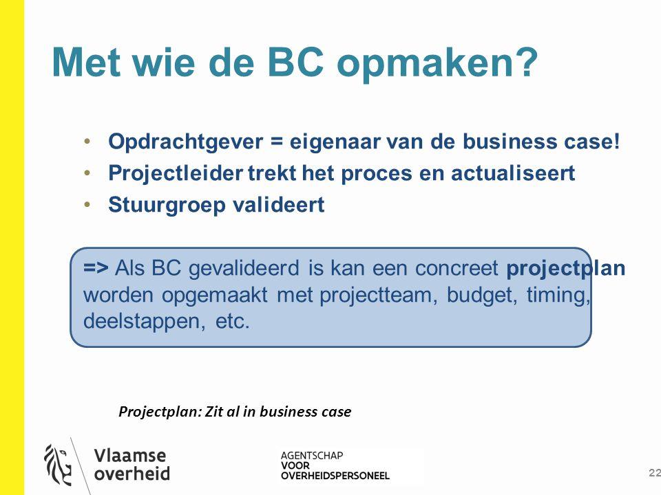 Met wie de BC opmaken? 22 Opdrachtgever = eigenaar van de business case! Projectleider trekt het proces en actualiseert Stuurgroep valideert => Als BC