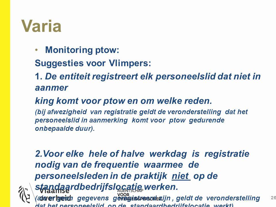 Varia 26 Monitoring ptow: Suggesties voor Vlimpers: 1. De entiteit registreert elk personeelslid dat niet in aanmer king komt voor ptow en om welke re