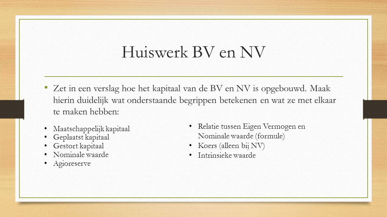 Huiswerk BV en NV Zet in een verslag hoe het kapitaal van de BV en NV is opgebouwd. Maak hierin duidelijk wat onderstaande begrippen betekenen en wat