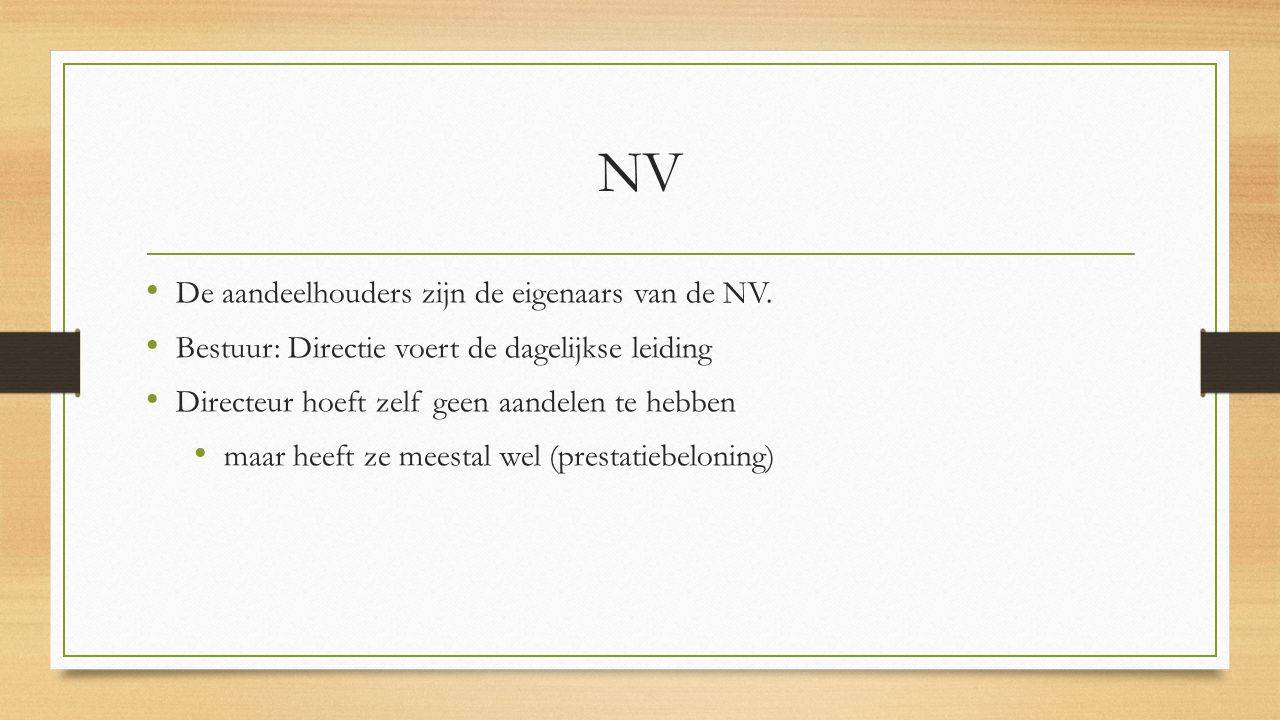 NV De aandeelhouders zijn de eigenaars van de NV. Bestuur: Directie voert de dagelijkse leiding Directeur hoeft zelf geen aandelen te hebben maar heef