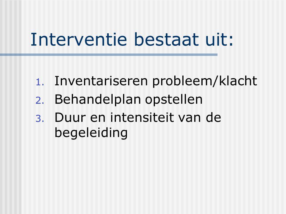 Interventie bestaat uit: 1.Inventariseren probleem/klacht 2.