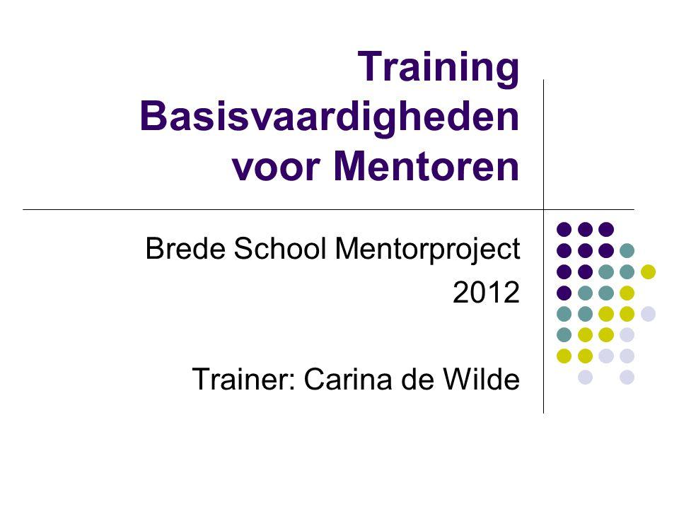 Training Basisvaardigheden voor Mentoren Brede School Mentorproject 2012 Trainer: Carina de Wilde