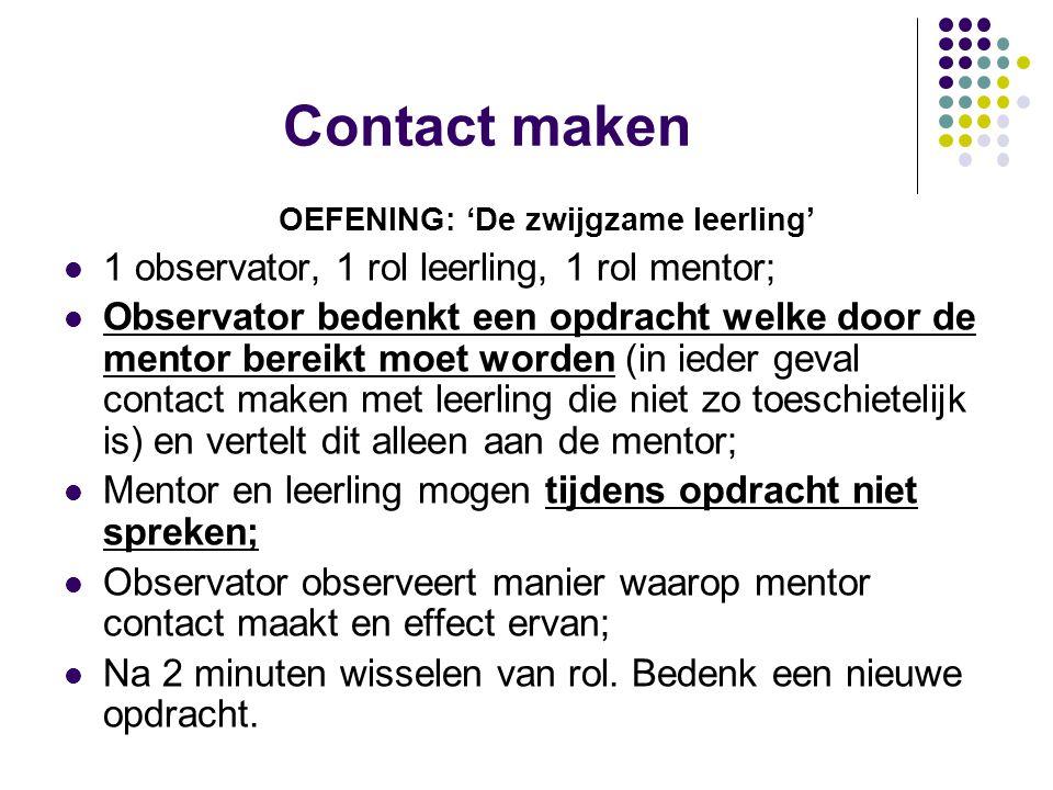 Contact maken OEFENING: 'De zwijgzame leerling' 1 observator, 1 rol leerling, 1 rol mentor; Observator bedenkt een opdracht welke door de mentor berei