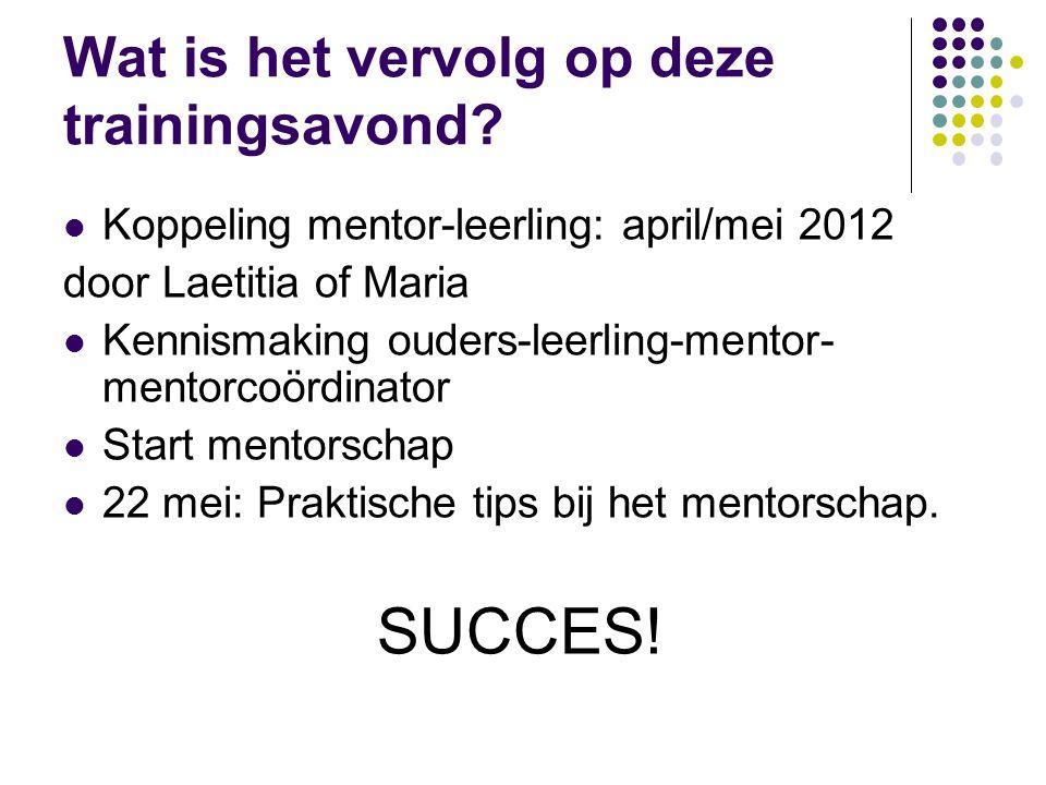 Wat is het vervolg op deze trainingsavond? Koppeling mentor-leerling: april/mei 2012 door Laetitia of Maria Kennismaking ouders-leerling-mentor- mento