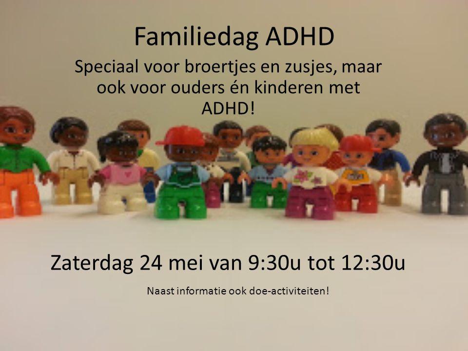 Familiedag ADHD Speciaal voor broertjes en zusjes, maar ook voor ouders én kinderen met ADHD! Zaterdag 24 mei van 9:30u tot 12:30u Naast informatie oo