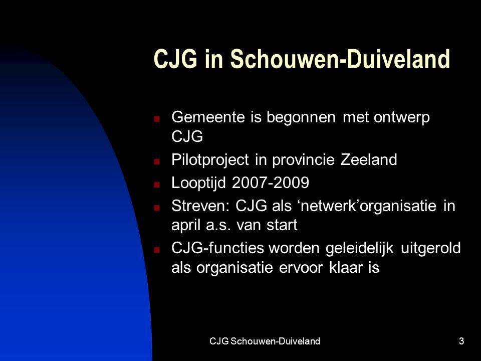 CJG Schouwen-Duiveland3 CJG in Schouwen-Duiveland Gemeente is begonnen met ontwerp CJG Pilotproject in provincie Zeeland Looptijd 2007-2009 Streven: CJG als 'netwerk'organisatie in april a.s.