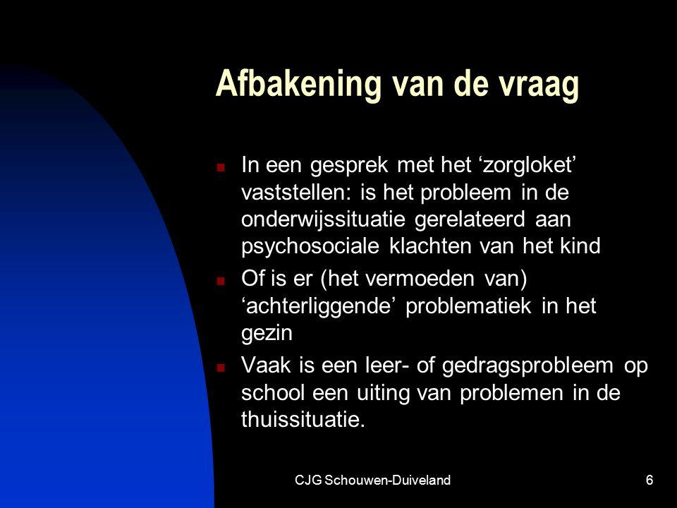 CJG Schouwen-Duiveland6 Afbakening van de vraag In een gesprek met het 'zorgloket' vaststellen: is het probleem in de onderwijssituatie gerelateerd aan psychosociale klachten van het kind Of is er (het vermoeden van) 'achterliggende' problematiek in het gezin Vaak is een leer- of gedragsprobleem op school een uiting van problemen in de thuissituatie.
