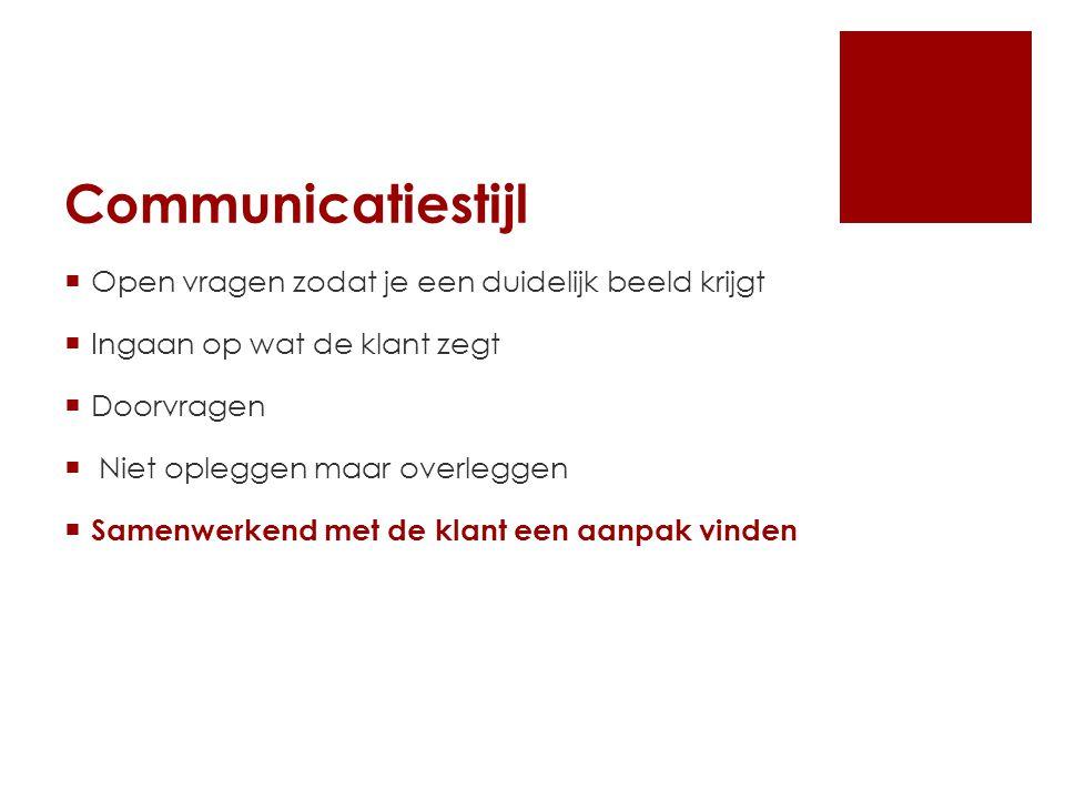 Communicatiestijl  Open vragen zodat je een duidelijk beeld krijgt  Ingaan op wat de klant zegt  Doorvragen  Niet opleggen maar overleggen  Samenwerkend met de klant een aanpak vinden