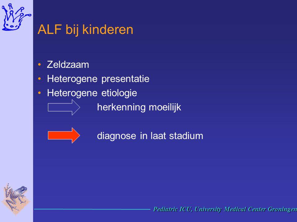 ALF bij kinderen Zeldzaam Heterogene presentatie Heterogene etiologie herkenning moeilijk diagnose in laat stadium Pediatric ICU, University Medical C