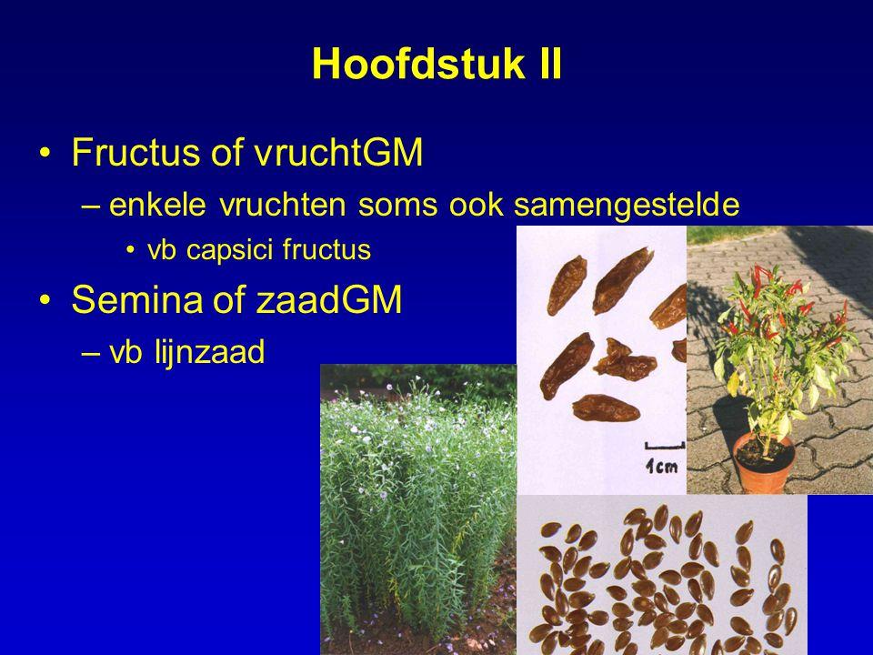 Hoofdstuk II Fructus of vruchtGM –enkele vruchten soms ook samengestelde vb capsici fructus Semina of zaadGM –vb lijnzaad