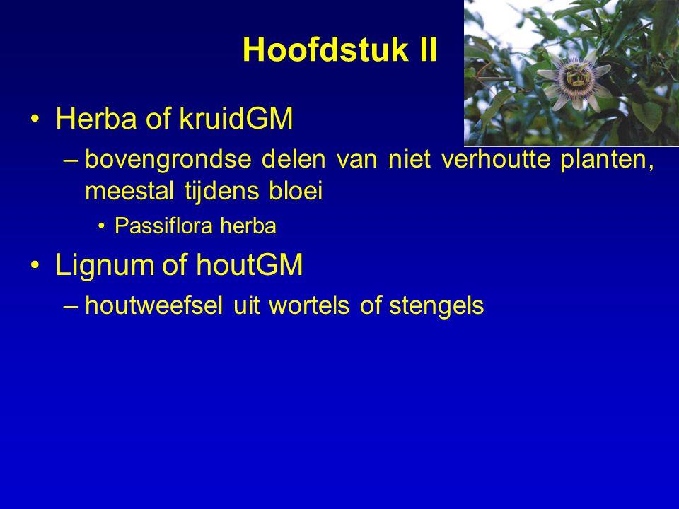 Hoofdstuk II Herba of kruidGM –bovengrondse delen van niet verhoutte planten, meestal tijdens bloei Passiflora herba Lignum of houtGM –houtweefsel uit wortels of stengels