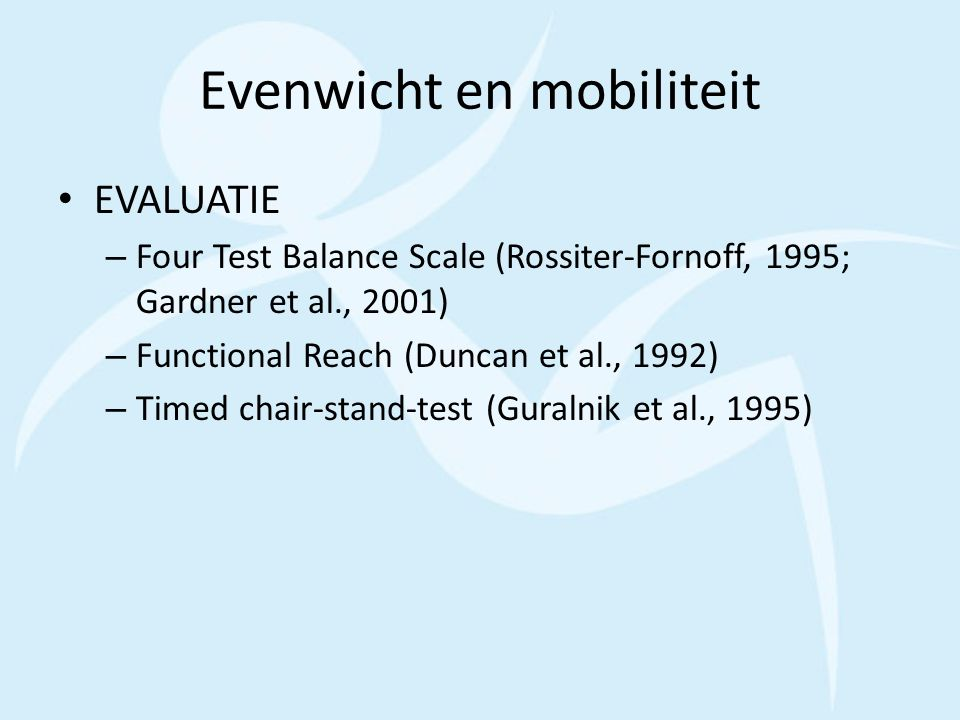 Evenwicht en mobiliteit EVALUATIE – Four Test Balance Scale (Rossiter-Fornoff, 1995; Gardner et al., 2001) – Functional Reach (Duncan et al., 1992) – Timed chair-stand-test (Guralnik et al., 1995)