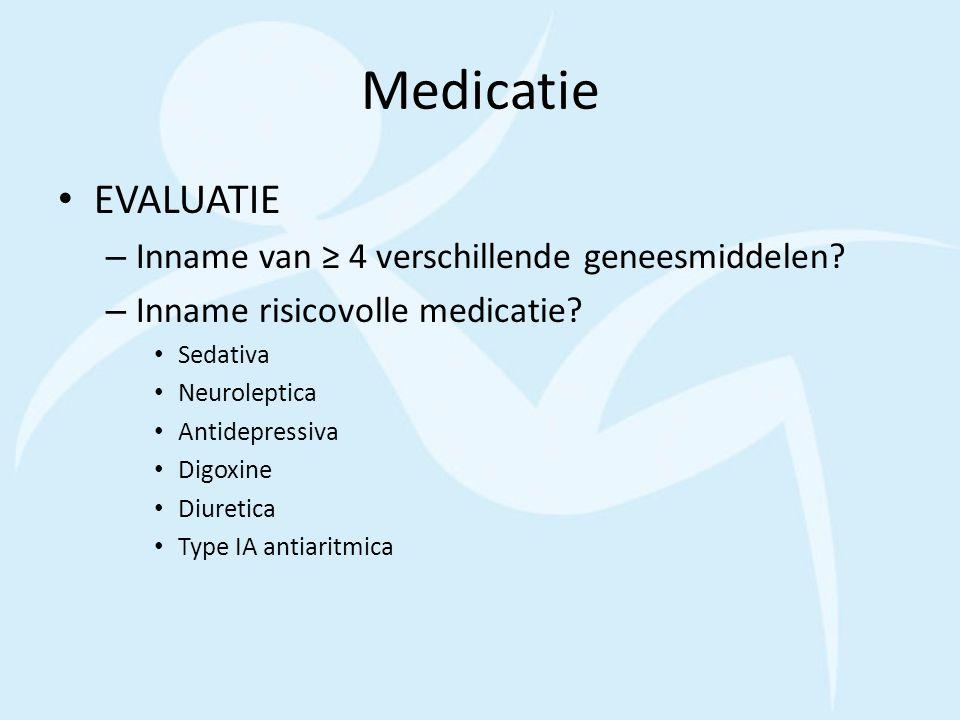 Medicatie EVALUATIE – Inname van ≥ 4 verschillende geneesmiddelen? – Inname risicovolle medicatie? Sedativa Neuroleptica Antidepressiva Digoxine Diure