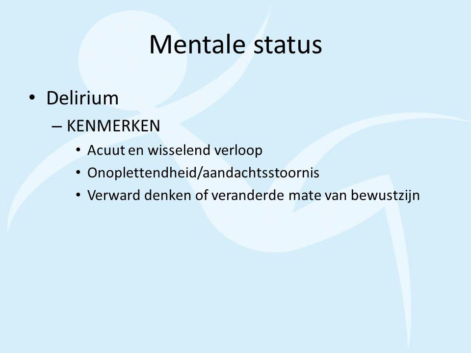Mentale status Delirium – KENMERKEN Acuut en wisselend verloop Onoplettendheid/aandachtsstoornis Verward denken of veranderde mate van bewustzijn