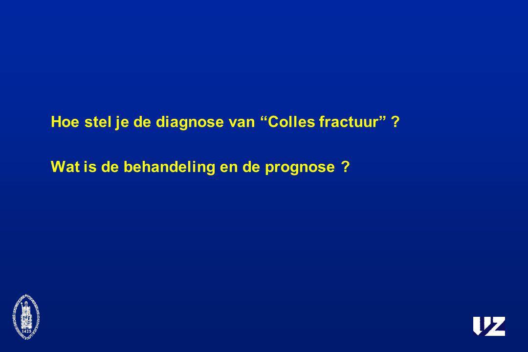 """Hoe stel je de diagnose van """"Colles fractuur"""" ? Wat is de behandeling en de prognose ?"""
