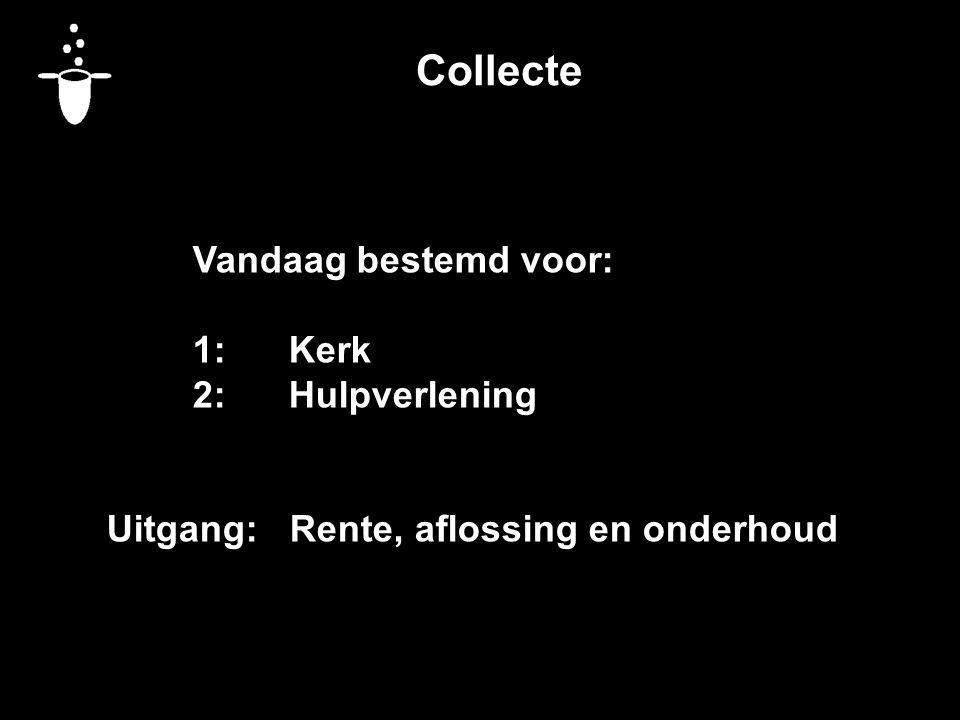 Collecte Vandaag bestemd voor: 1:Kerk 2:Hulpverlening Uitgang: Rente, aflossing en onderhoud