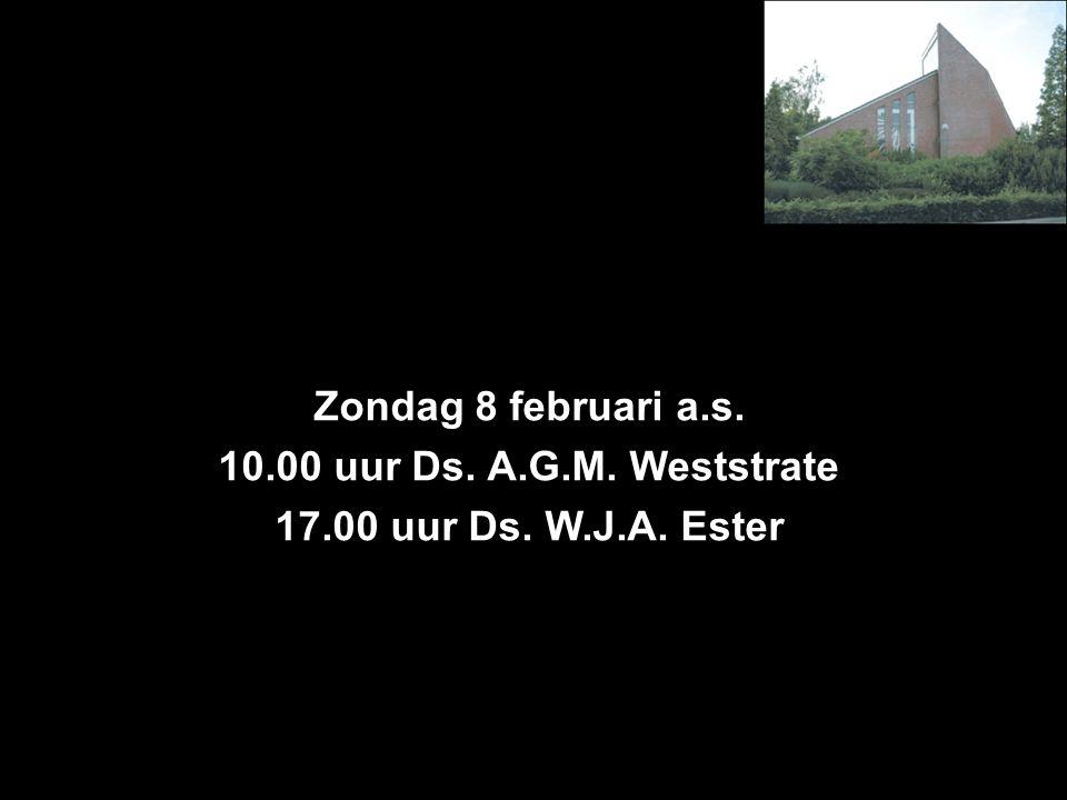 Zondag 8 februari a.s. 10.00 uur Ds. A.G.M. Weststrate 17.00 uur Ds. W.J.A. Ester