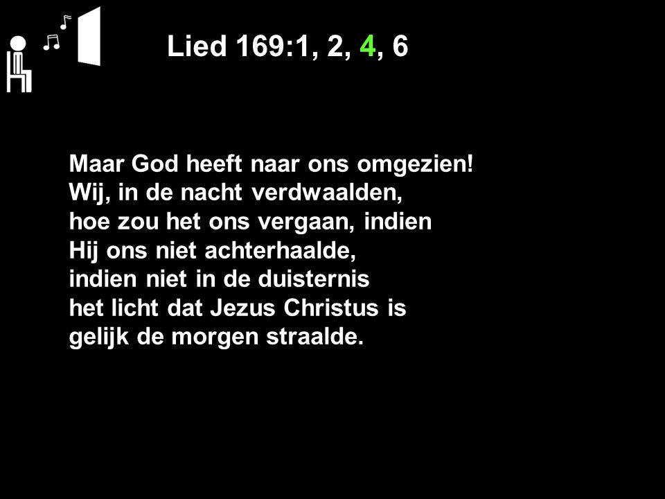 Lied 169:1, 2, 4, 6 Maar God heeft naar ons omgezien.