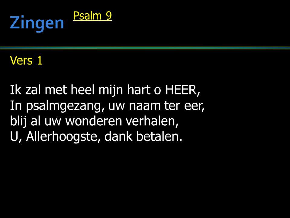 Vers 1 Ik zal met heel mijn hart o HEER, In psalmgezang, uw naam ter eer, blij al uw wonderen verhalen, U, Allerhoogste, dank betalen. Psalm 9