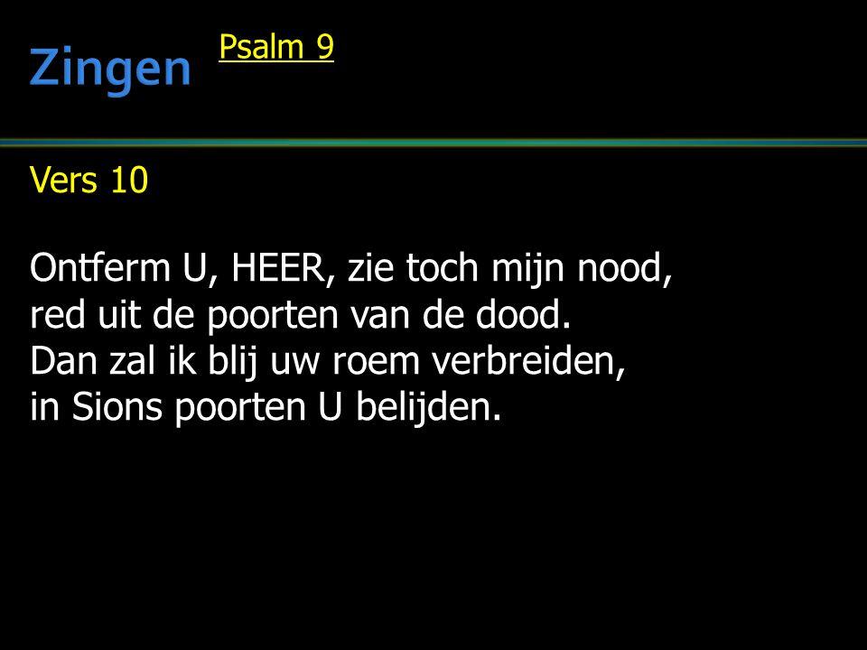 Vers 10 Ontferm U, HEER, zie toch mijn nood, red uit de poorten van de dood. Dan zal ik blij uw roem verbreiden, in Sions poorten U belijden. Psalm 9